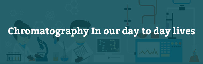 Chromatography-In our day to day lives